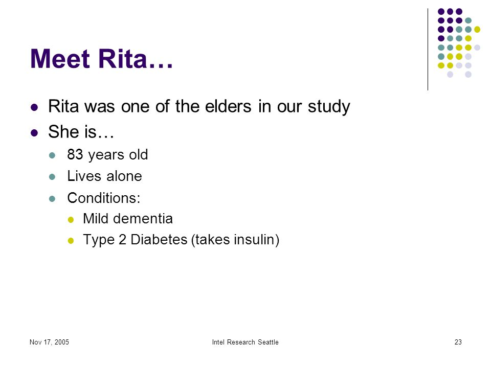 Nov 17, 2005Intel Research Seattle23 Meet Rita… Rita was one of the elders in our study She is… 83 years old Lives alone Conditions: Mild dementia Type 2 Diabetes (takes insulin)