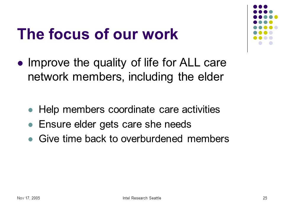 Nov 17, 2005Intel Research Seattle25 The focus of our work Improve the quality of life for ALL care network members, including the elder Help members coordinate care activities Ensure elder gets care she needs Give time back to overburdened members