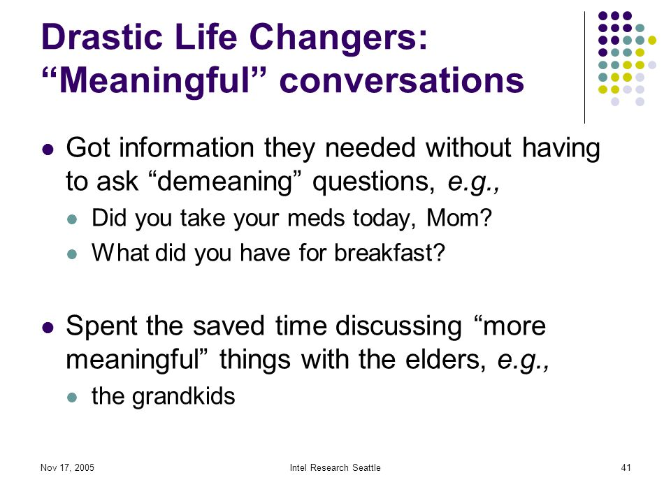 Nov 17, 2005Intel Research Seattle41 Drastic Life Changers: Meaningful conversations Got information they needed without having to ask demeaning questions, e.g., Did you take your meds today, Mom.