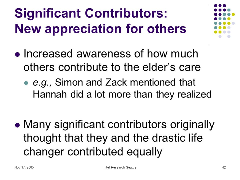 Nov 17, 2005Intel Research Seattle42 Significant Contributors: New appreciation for others Increased awareness of how much others contribute to the elder's care e.g., Simon and Zack mentioned that Hannah did a lot more than they realized Many significant contributors originally thought that they and the drastic life changer contributed equally