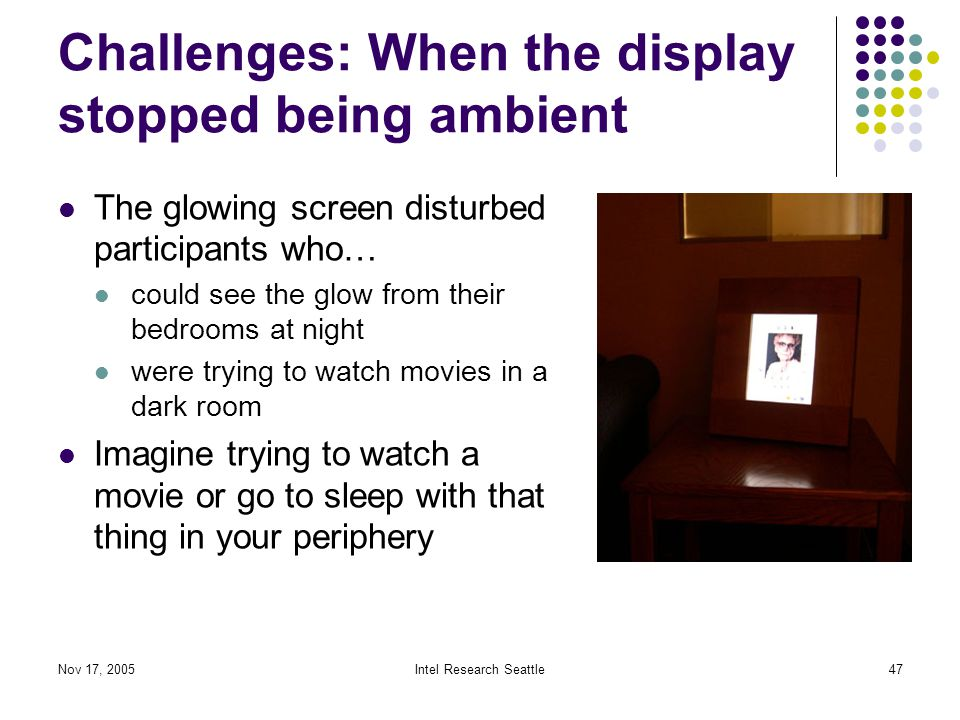 Nov 17, 2005Intel Research Seattle47 Challenges: When the display stopped being ambient The glowing screen disturbed participants who… could see the glow from their bedrooms at night were trying to watch movies in a dark room Imagine trying to watch a movie or go to sleep with that thing in your periphery