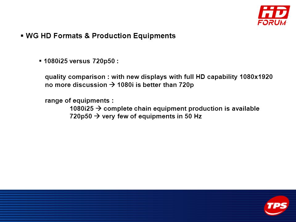  WG HD Formats & Production Equipments  1080i25 versus 720p50 : quality comparison : with new displays with full HD capability 1080x1920 no more dis
