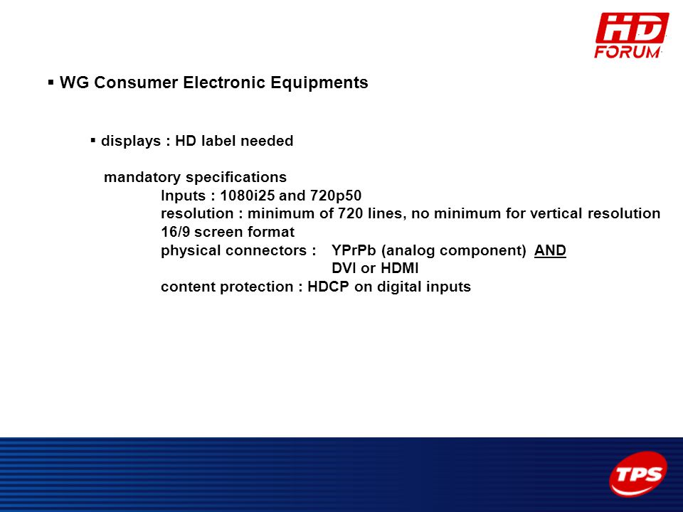  WG Consumer Electronic Equipments  displays : HD label needed mandatory specifications Inputs : 1080i25 and 720p50 resolution : minimum of 720 line