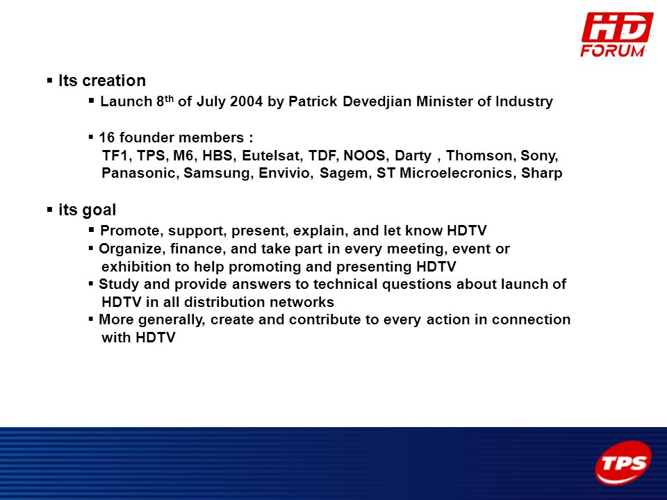  Its creation  Launch 8 th of July 2004 by Patrick Devedjian Minister of Industry  16 founder members : TF1, TPS, M6, HBS, Eutelsat, TDF, NOOS, Dar
