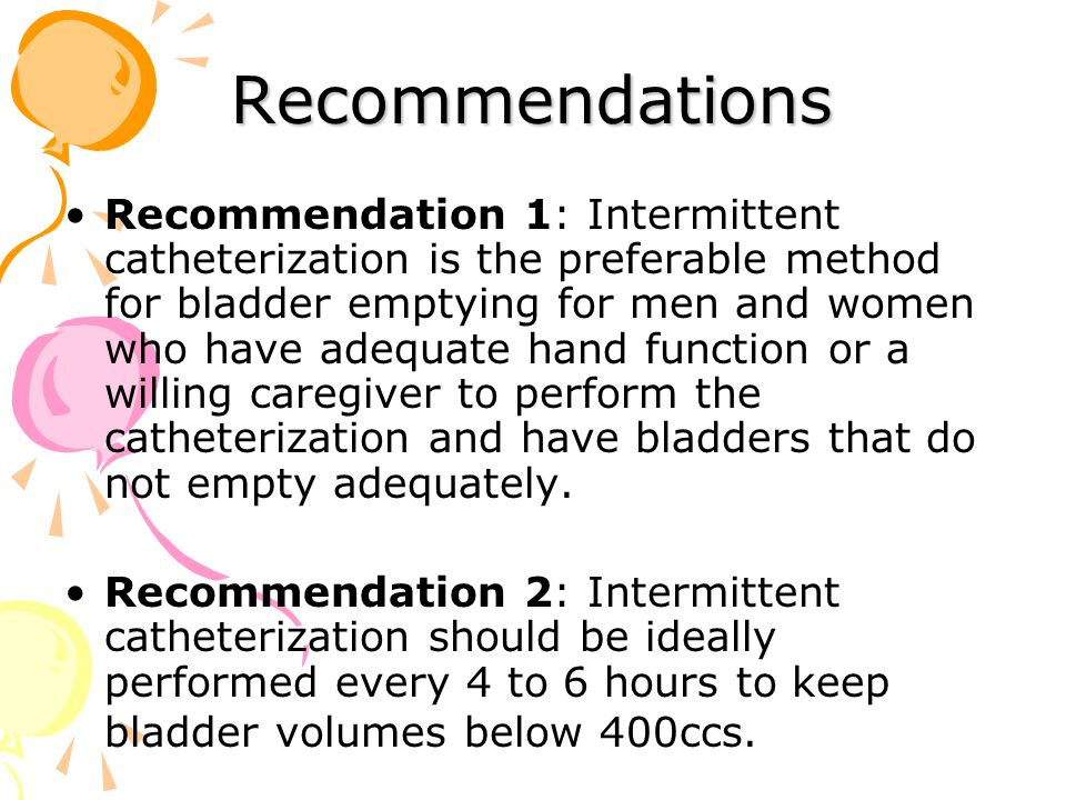 Recommendations Recommendation 1: Intermittent catheterization is the preferable method for bladder emptying for men and women who have adequate hand