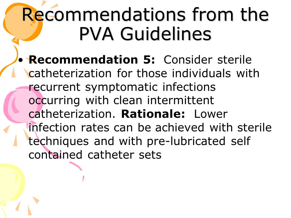 Recommendations from the PVA Guidelines Recommendation 5: Consider sterile catheterization for those individuals with recurrent symptomatic infections