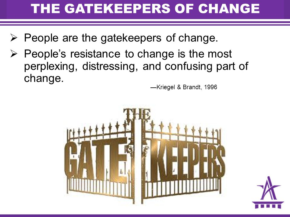 THE GATEKEEPERS OF CHANGE  People are the gatekeepers of change.  People's resistance to change is the most perplexing, distressing, and confusing p