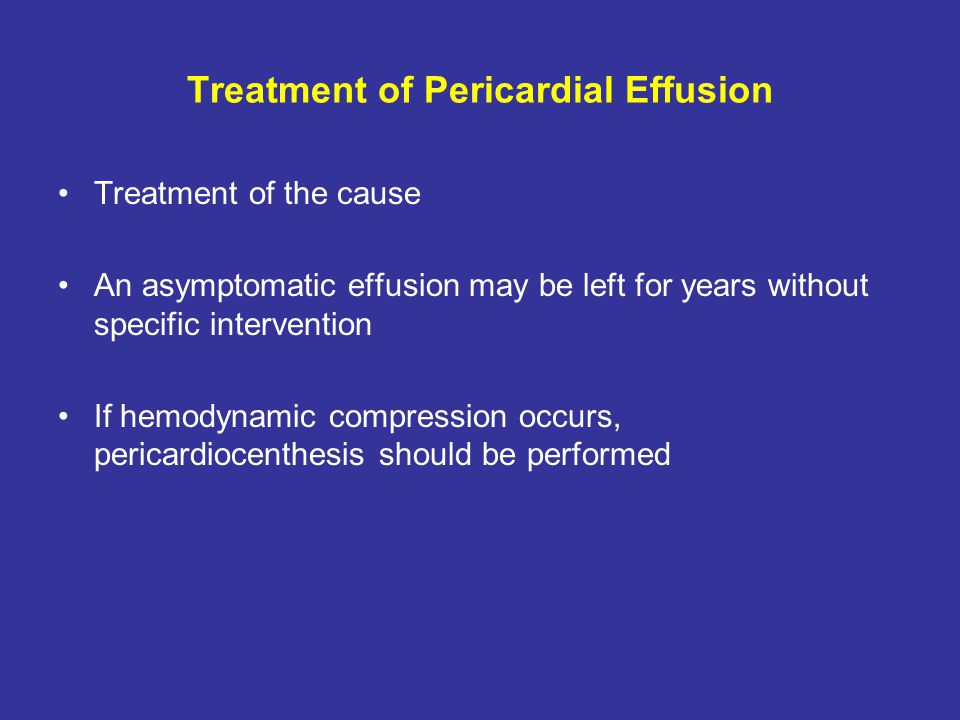 Treatment of Pericardial Effusion Treatment of the cause An asymptomatic effusion may be left for years without specific intervention If hemodynamic c