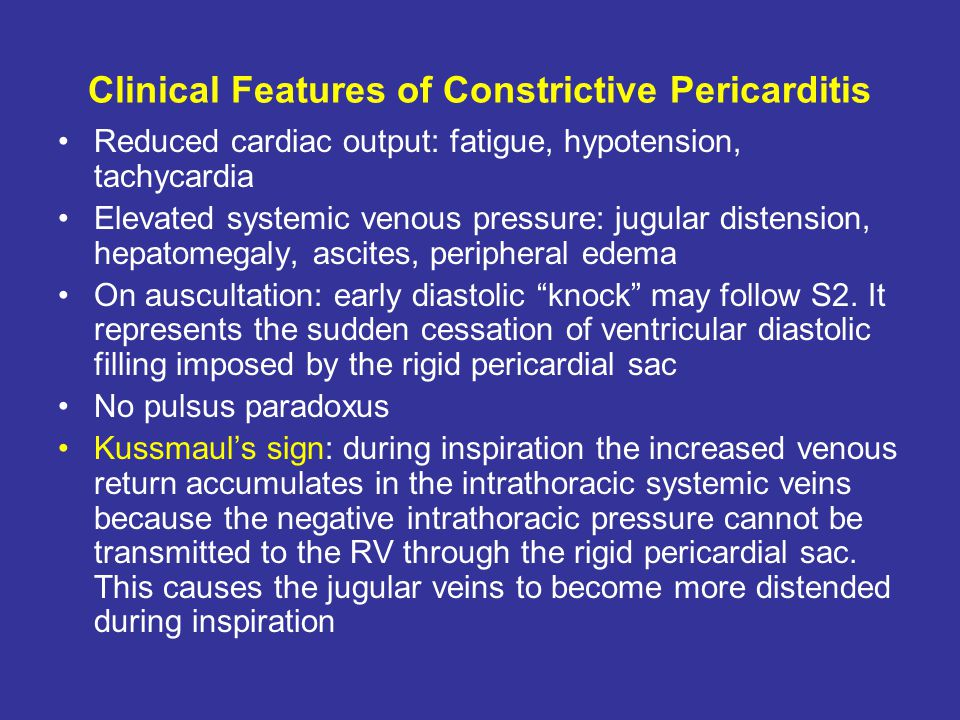 Clinical Features of Constrictive Pericarditis Reduced cardiac output: fatigue, hypotension, tachycardia Elevated systemic venous pressure: jugular di