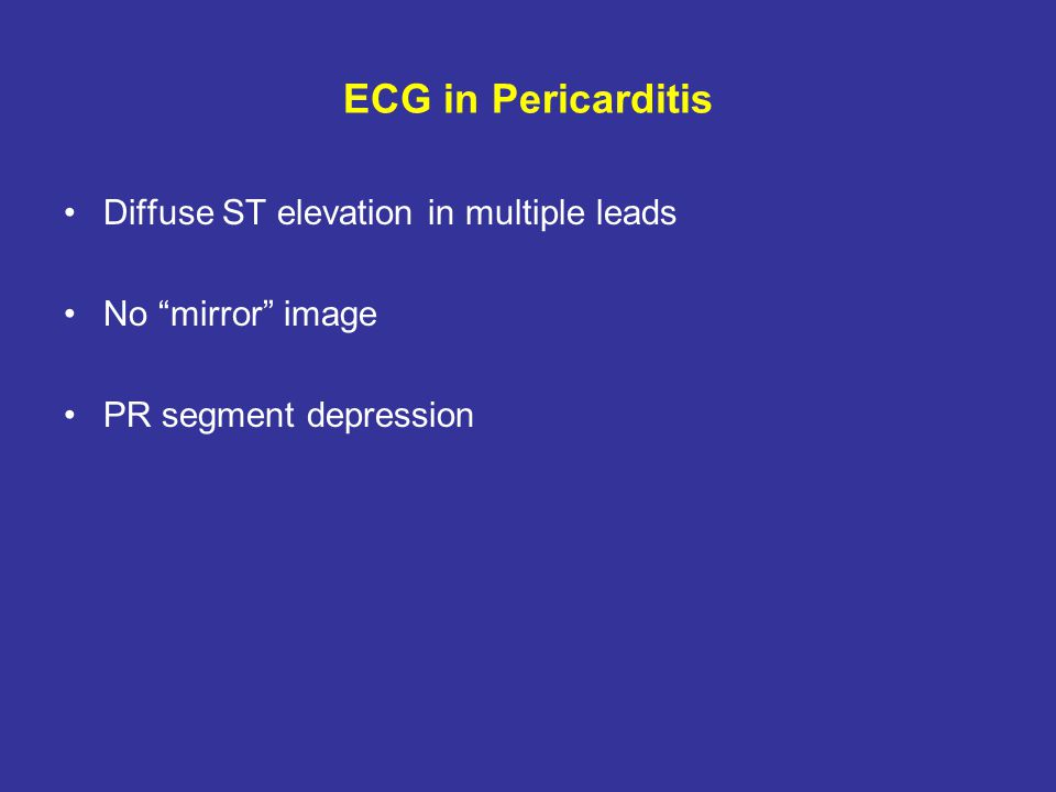 Additional Tests in Pericarditis Echo: May or may not show a pericardial effusion ESR and CRP: Frequently elevated, but non specific Chest X-Ray: May or may not show a pericardial effusion; may show etiology of pericarditis: pneumonia, pleural effusion, cancer… Serological tests: ANA, Rheumatic factor…