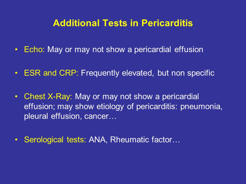 Additional Tests in Pericarditis Echo: May or may not show a pericardial effusion ESR and CRP: Frequently elevated, but non specific Chest X-Ray: May
