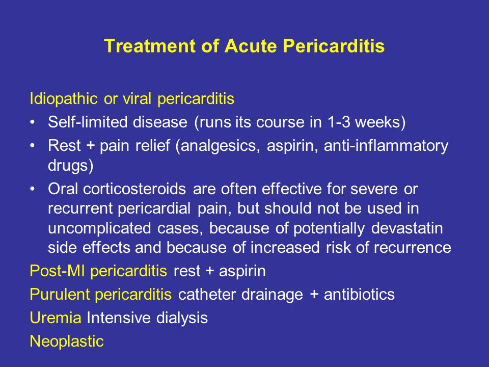 Treatment of Acute Pericarditis Idiopathic or viral pericarditis Self-limited disease (runs its course in 1-3 weeks) Rest + pain relief (analgesics, a