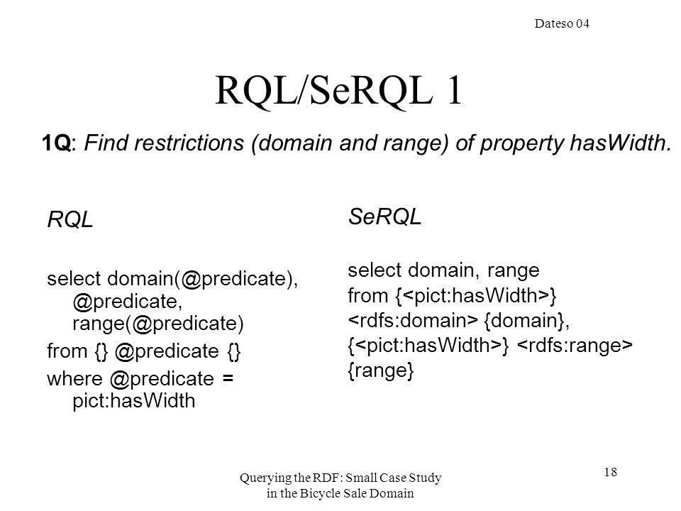 Dateso 04 Querying the RDF: Small Case Study in the Bicycle Sale Domain 18 RQL/SeRQL 1 RQL select domain(@predicate), @predicate, range(@predicate) from {} @predicate {} where @predicate = pict:hasWidth SeRQL select domain, range from { } {domain}, { } {range} 1Q: Find restrictions (domain and range) of property hasWidth.