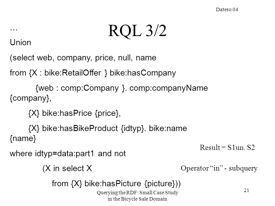 Dateso 04 Querying the RDF: Small Case Study in the Bicycle Sale Domain 21 … Union (select web, company, price, null, name from {X : bike:RetailOffer } bike:hasCompany {web : comp:Company }.