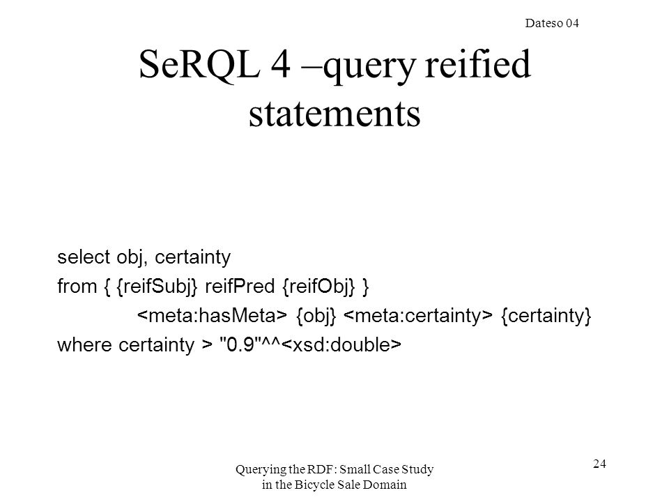 Dateso 04 Querying the RDF: Small Case Study in the Bicycle Sale Domain 24 SeRQL 4 –query reified statements select obj, certainty from { {reifSubj} reifPred {reifObj} } {obj} {certainty} where certainty > 0.9 ^^
