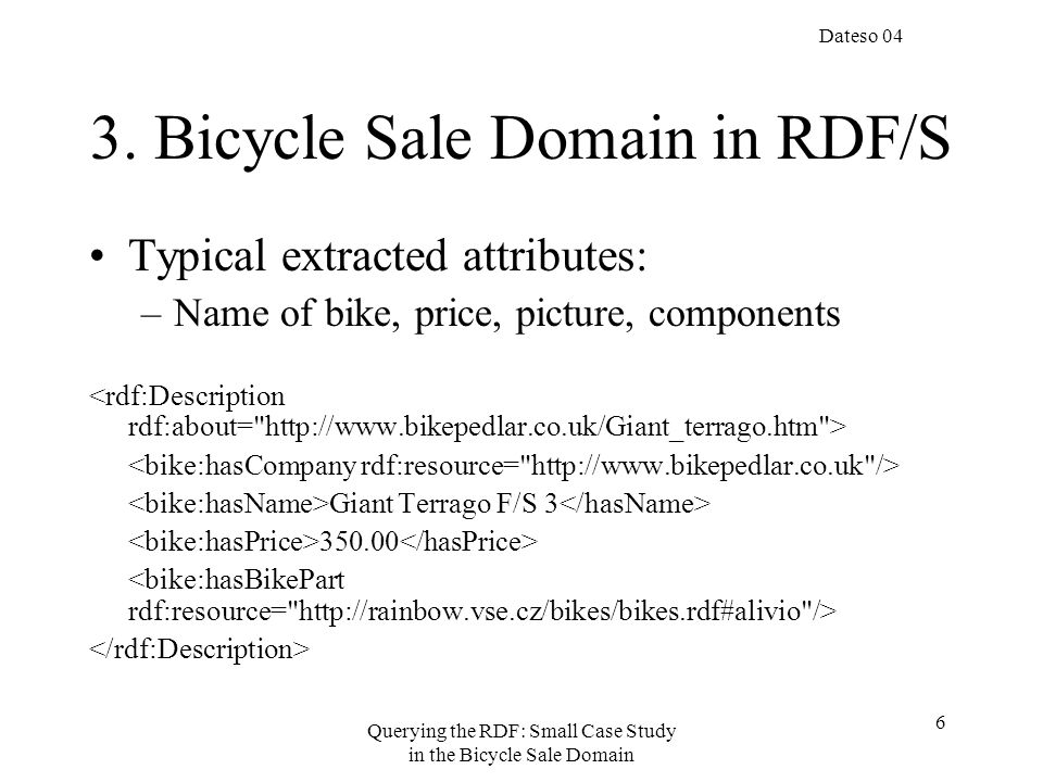 Dateso 04 Querying the RDF: Small Case Study in the Bicycle Sale Domain 17 Namespaces in queries using namespace web =, xsd =, bike =, comp =, meta =, pict =, rdfs =, rdf =