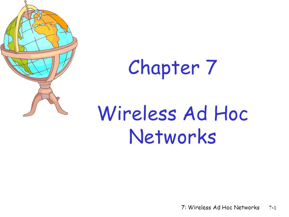7: Wireless Ad Hoc Networks7-2 r Definitions: m An ad-hoc network is one that comes together as needed, not necessarily with any assistance from the existing Internet infrastructure m Instant infrastructure m A MANET is a collection of mobile platforms or nodes where each node is free to move about arbitrarily m A MANET: distributed, possibly mobile, wireless, multihop network that operates without the benefit of any existing infrastructure (infrastructure-less), except the nodes themselves What is an Ad Hoc Network?