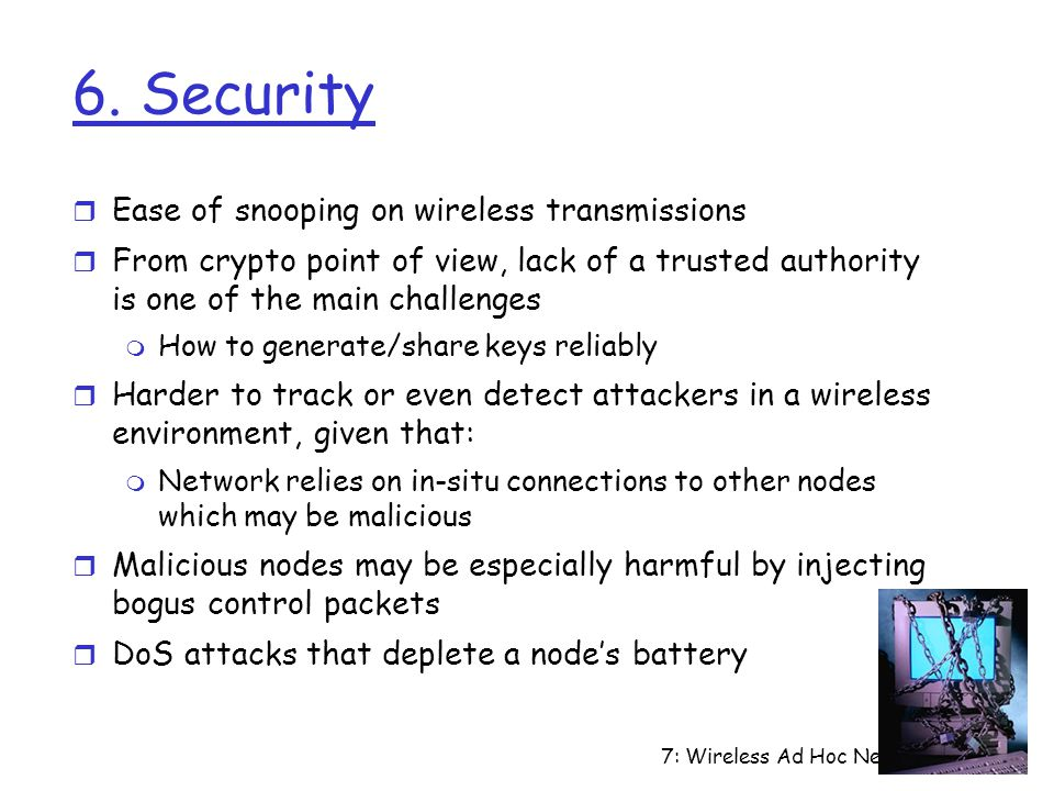 7: Wireless Ad Hoc Networks7-12 6. Security r Ease of snooping on wireless transmissions r From crypto point of view, lack of a trusted authority is o