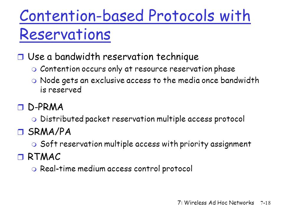 7: Wireless Ad Hoc Networks7-18 Contention-based Protocols with Reservations r Use a bandwidth reservation technique m Contention occurs only at resou