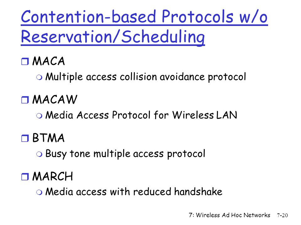 7: Wireless Ad Hoc Networks7-20 Contention-based Protocols w/o Reservation/Scheduling r MACA m Multiple access collision avoidance protocol r MACAW m