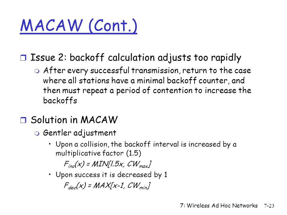 7: Wireless Ad Hoc Networks7-23 MACAW (Cont.) r Issue 2: backoff calculation adjusts too rapidly m After every successful transmission, return to the