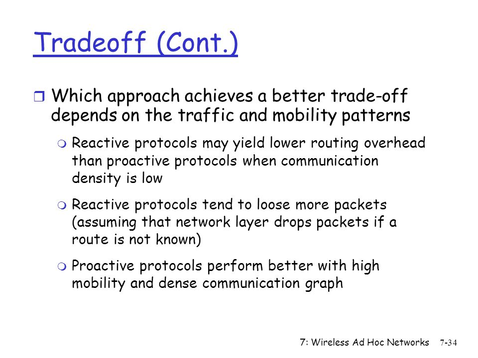 7: Wireless Ad Hoc Networks7-34 Tradeoff (Cont.) r Which approach achieves a better trade-off depends on the traffic and mobility patterns m Reactive