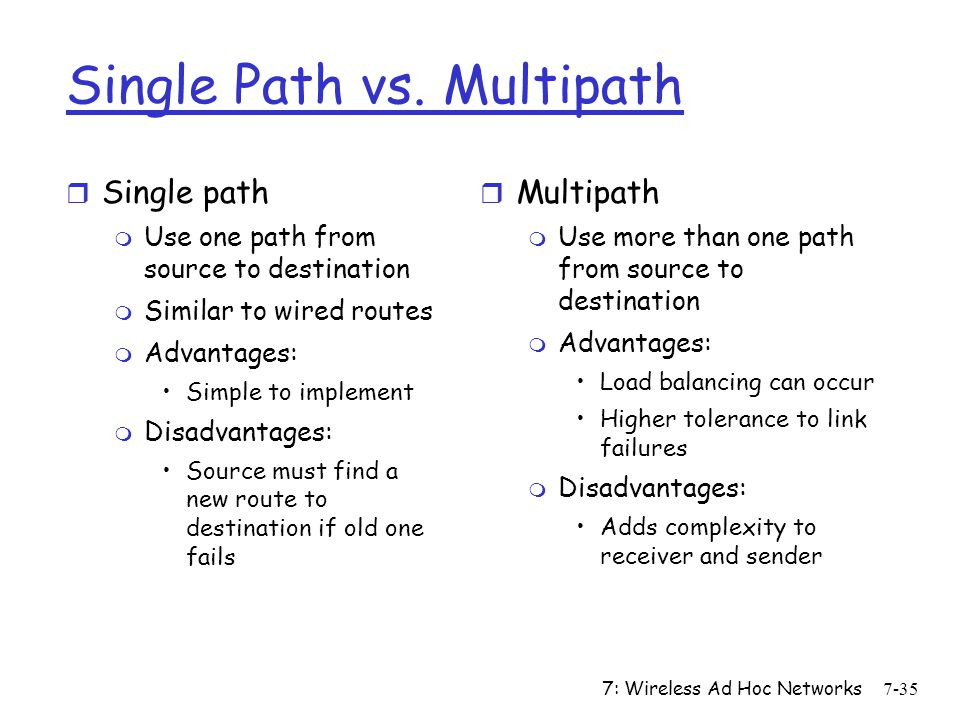 7: Wireless Ad Hoc Networks7-35 Single Path vs. Multipath r Single path m Use one path from source to destination m Similar to wired routes m Advantag