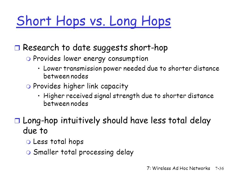7: Wireless Ad Hoc Networks7-36 Short Hops vs. Long Hops r Research to date suggests short-hop m Provides lower energy consumption Lower transmission