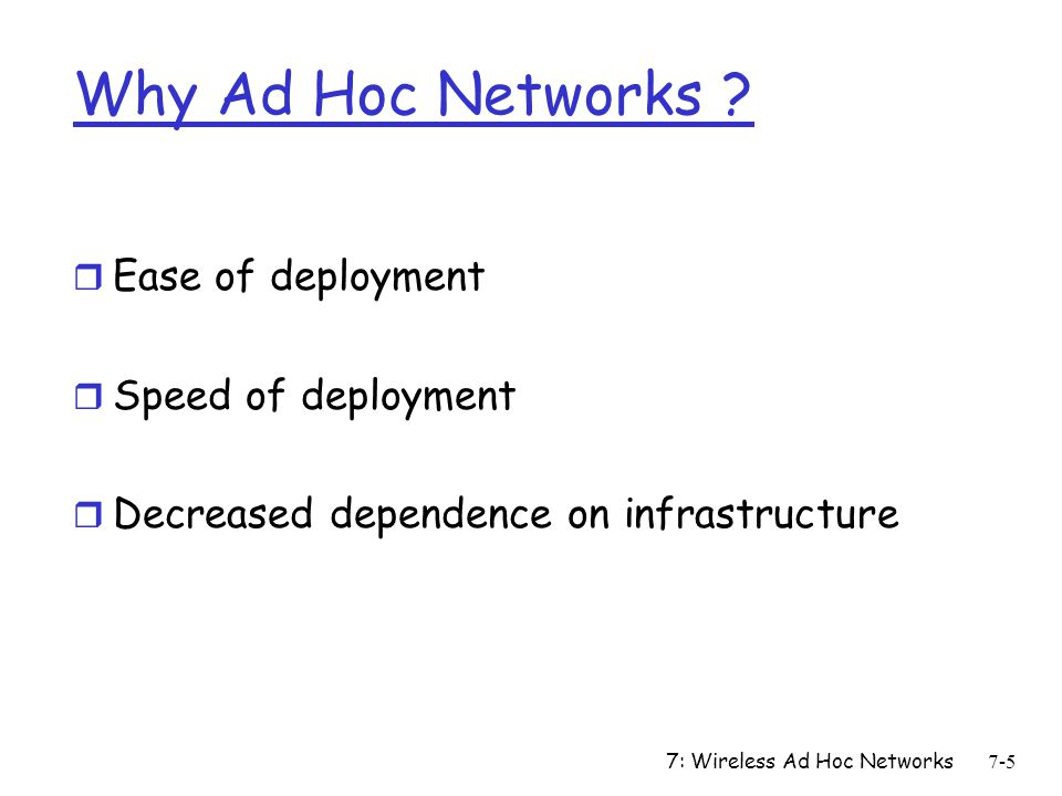 7: Wireless Ad Hoc Networks7-66 Issues: RTO After Route Repair r Same as before route break m If new route is long, this RTO may be too small, leading to timeouts r Same as TCP start-up (6 second) m May be too large m May result in slow response to next packet loss r Another plausible approach m RTO new = f(RTO old, route-length old, route-length new ) m E.g.: RTO new = RTO old * route-length new /route-length old m Not evaluated yet m Pitfall: RTT is not just a function of route length