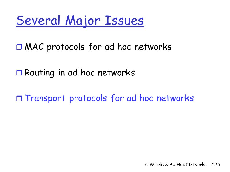 7: Wireless Ad Hoc Networks7-50 Several Major Issues r MAC protocols for ad hoc networks r Routing in ad hoc networks r Transport protocols for ad hoc