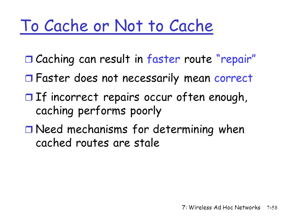 "7: Wireless Ad Hoc Networks7-58 To Cache or Not to Cache r Caching can result in faster route ""repair"" r Faster does not necessarily mean correct r If"