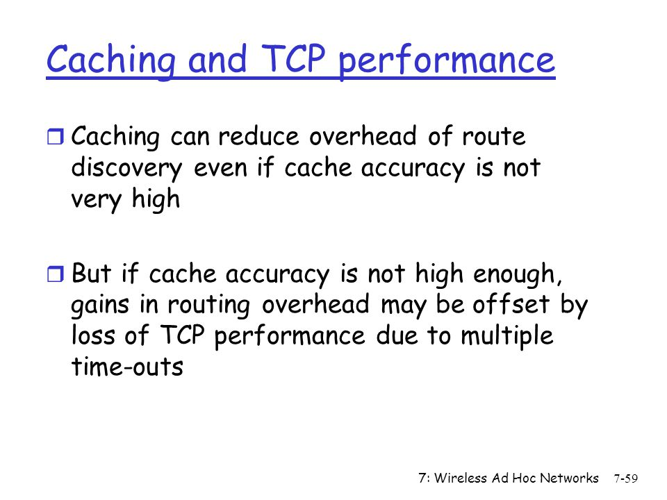 7: Wireless Ad Hoc Networks7-59 Caching and TCP performance r Caching can reduce overhead of route discovery even if cache accuracy is not very high r