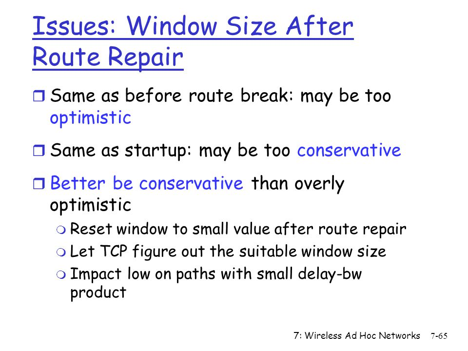 7: Wireless Ad Hoc Networks7-65 Issues: Window Size After Route Repair r Same as before route break: may be too optimistic r Same as startup: may be t
