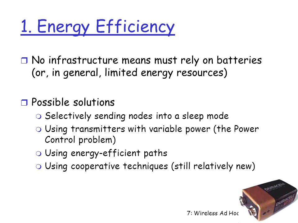 7: Wireless Ad Hoc Networks7-7 1. Energy Efficiency r No infrastructure means must rely on batteries (or, in general, limited energy resources) r Poss