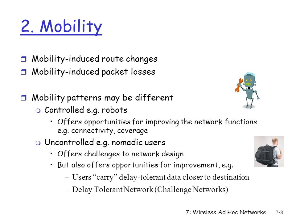 7: Wireless Ad Hoc Networks7-8 2. Mobility r Mobility-induced route changes r Mobility-induced packet losses r Mobility patterns may be different m Co