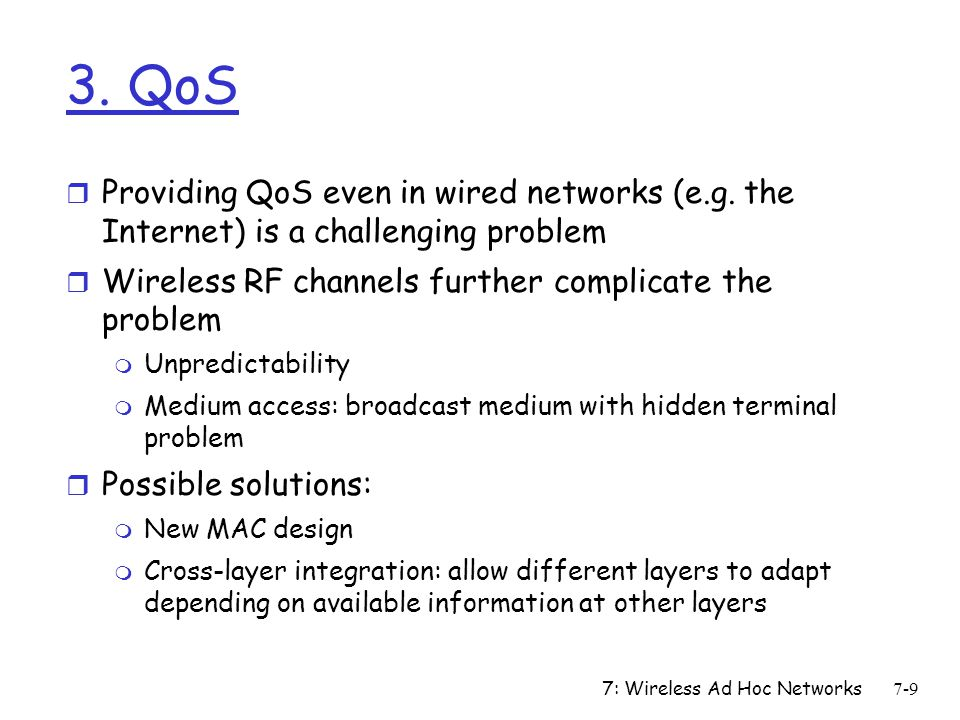 7: Wireless Ad Hoc Networks7-30 Unicast Routing Protocols r Many protocols have been proposed m Some have been invented specifically for MANET m Others are adapted from previously proposed protocols for wired networks r No single protocol works well in all environments m Some attempts made to develop adaptive protocols