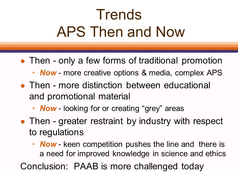 Trends APS Then and Now l Then - only a few forms of traditional promotion Now - more creative options & media, complex APS l Then - more distinction between educational and promotional material Now - looking for or creating grey areas l Then - greater restraint by industry with respect to regulations Now - keen competition pushes the line and there is a need for improved knowledge in science and ethics Conclusion: PAAB is more challenged today