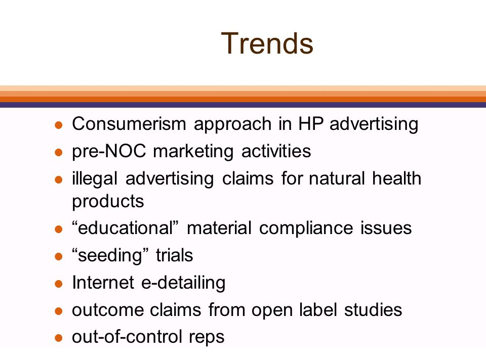 Trends l Consumerism approach in HP advertising l pre-NOC marketing activities l illegal advertising claims for natural health products l educational material compliance issues l seeding trials l Internet e-detailing l outcome claims from open label studies l out-of-control reps