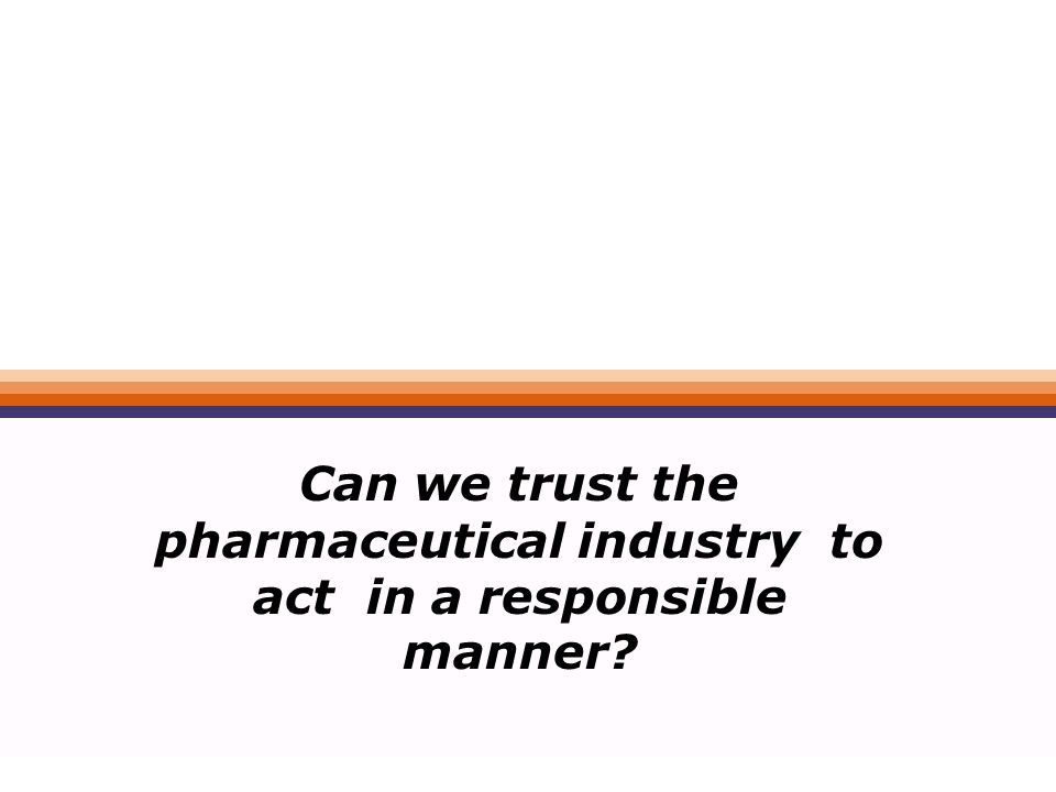 Can we trust the pharmaceutical industry to act in a responsible manner?
