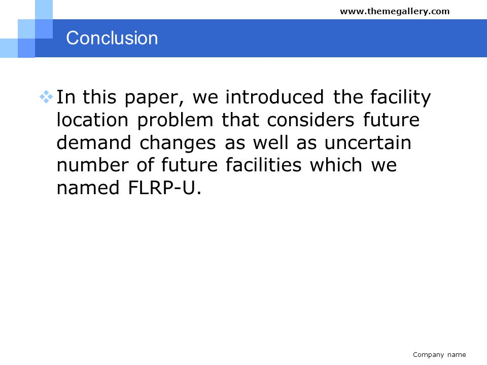 Company name www.themegallery.com Conclusion  In this paper, we introduced the facility location problem that considers future demand changes as well as uncertain number of future facilities which we named FLRP-U.