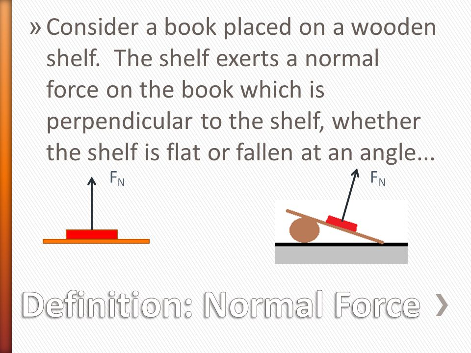 » Consider a book placed on a wooden shelf. The shelf exerts a normal force on the book which is perpendicular to the shelf, whether the shelf is flat