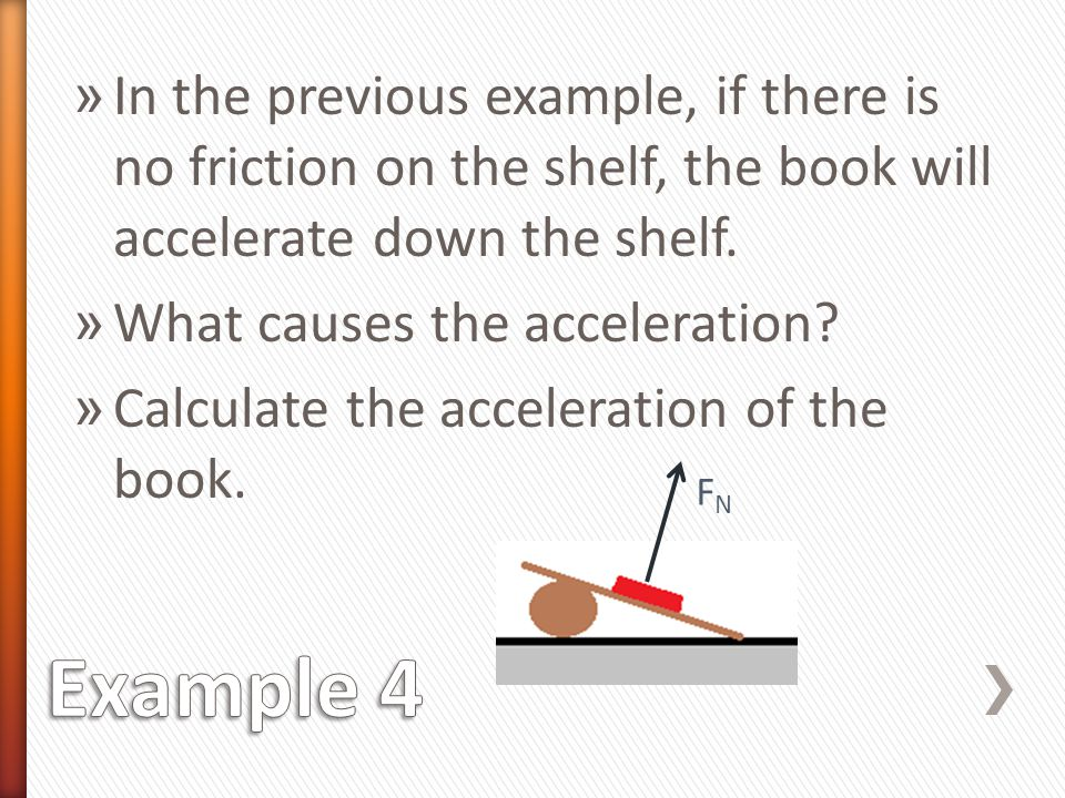 » In the previous example, if there is no friction on the shelf, the book will accelerate down the shelf. » What causes the acceleration? » Calculate