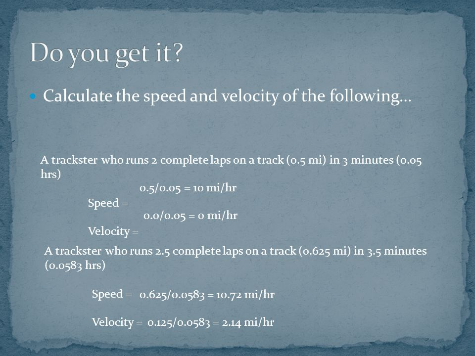 Calculate the speed and velocity of the following… A trackster who runs 2 complete laps on a track (0.5 mi) in 3 minutes (0.05 hrs) Speed = Velocity = 0.5/0.05 = 10 mi/hr 0.0/0.05 = 0 mi/hr A trackster who runs 2.5 complete laps on a track (0.625 mi) in 3.5 minutes (0.0583 hrs) Speed = Velocity = 0.625/0.0583 = 10.72 mi/hr 0.125/0.0583 = 2.14 mi/hr