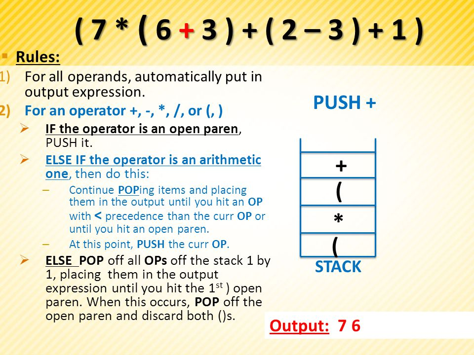  Rules: 1)For all operands, automatically put in output expression. 2)For an operator +, -, *, /, or (, )  IF the operator is an open paren, PUSH it