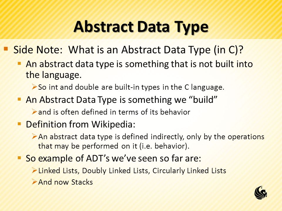 Abstract Data Type  Side Note: What is an Abstract Data Type (in C)?  An abstract data type is something that is not built into the language.  So i