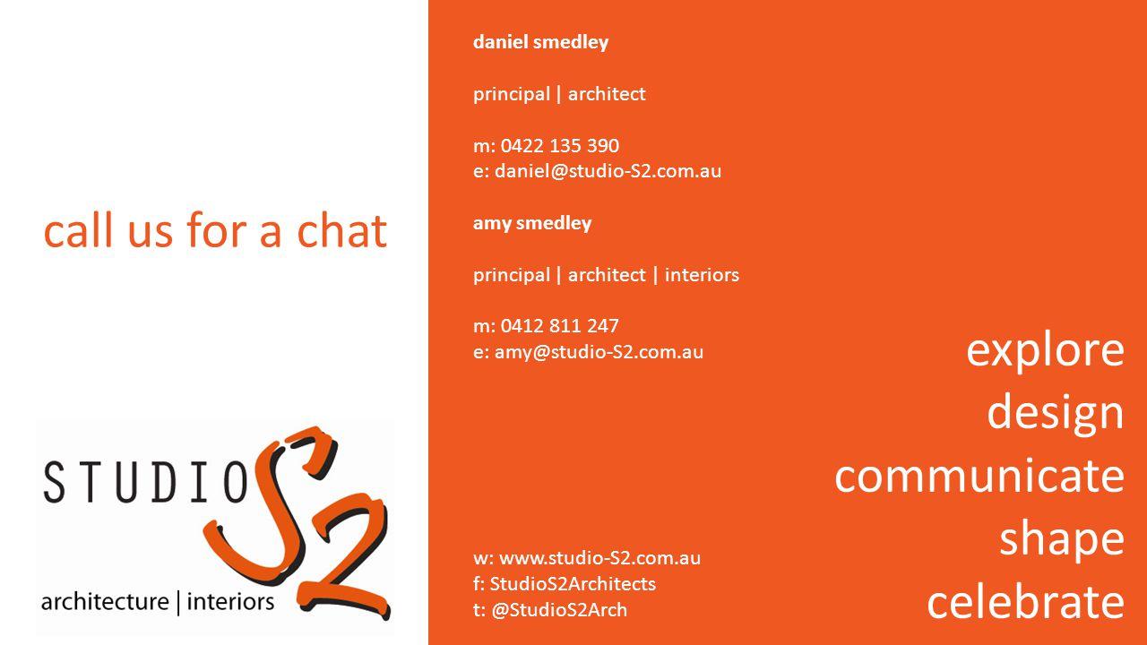 daniel smedley principal | architect m: 0422 135 390 e: daniel@studio-S2.com.au amy smedley principal | architect | interiors m: 0412 811 247 e: amy@studio-S2.com.au w: www.studio-S2.com.au f: StudioS2Architects t: @StudioS2Arch explore design communicate shape celebrate call us for a chat
