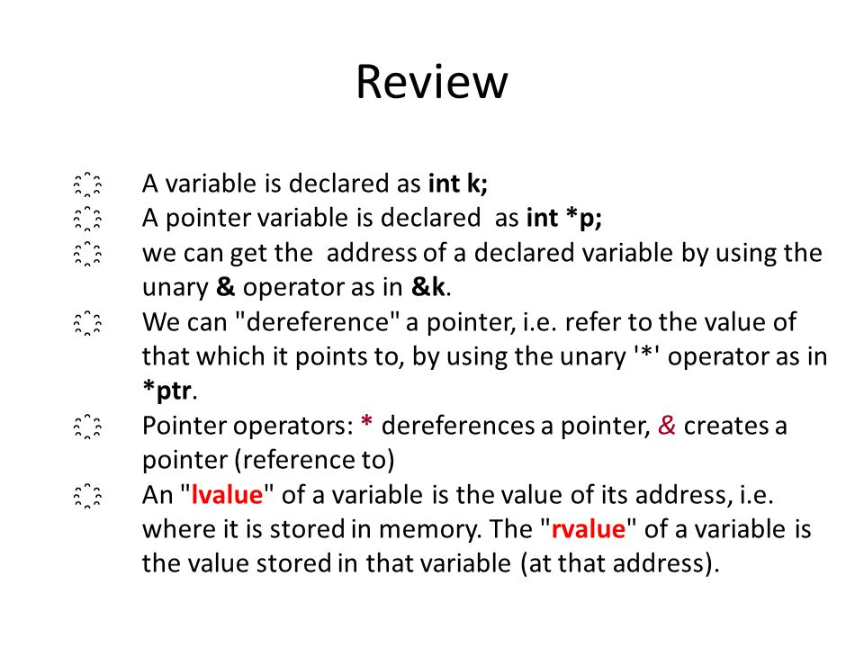 Review ҈A variable is declared as int k; ҈A pointer variable is declared as int *p; ҈we can get the address of a declared variable by using the unary & operator as in &k.
