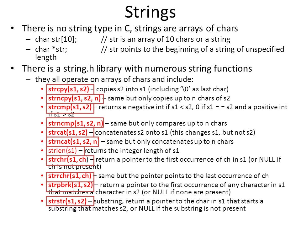 Strings There is no string type in C, strings are arrays of chars – char str[10];// str is an array of 10 chars or a string – char *str;// str points to the beginning of a string of unspecified length There is a string.h library with numerous string functions – they all operate on arrays of chars and include: strcpy(s1, s2) – copies s2 into s1 (including '\0' as last char) strncpy(s1, s2, n) – same but only copies up to n chars of s2 strcmp(s1, s2) – returns a negative int if s1 s2 strncmp(s1, s2, n) – same but only compares up to n chars strcat(s1, s2) – concatenates s2 onto s1 (this changes s1, but not s2) strncat(s1, s2, n) – same but only concatenates up to n chars strlen(s1) – returns the integer length of s1 strchr(s1, ch) – return a pointer to the first occurrence of ch in s1 (or NULL if ch is not present) strrchr(s1, ch) – same but the pointer points to the last occurrence of ch strpbrk(s1, s2) – return a pointer to the first occurrence of any character in s1 that matches a character in s2 (or NULL if none are present) strstr(s1, s2) – substring, return a pointer to the char in s1 that starts a substring that matches s2, or NULL if the substring is not present