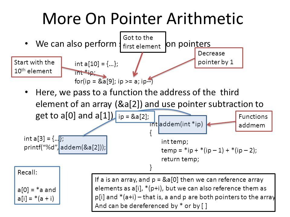More On Pointer Arithmetic We can also perform subtraction on pointers Here, we pass to a function the address of the third element of an array (&a[2]) and use pointer subtraction to get to a[0] and a[1]) int a[10] = {…}; int *ip; for(ip = &a[9]; ip >= a; ip--) … int a[3] = {…}; printf( %d , addem(&a[2])); int addem(int *ip) { int temp; temp = *ip + *(ip – 1) + *(ip – 2); return temp; } Recall: a[0] = *a and a[i] = *(a + i) If a is an array, and p = &a[0] then we can reference array elements as a[i], *(p+i), but we can also reference them as p[i] and *(a+i) – that is, a and p are both pointers to the array And can be dereferenced by * or by [ ] Start with the 10 th element Got to the first element Decrease pointer by 1 Functions addmem ip = &a[2];