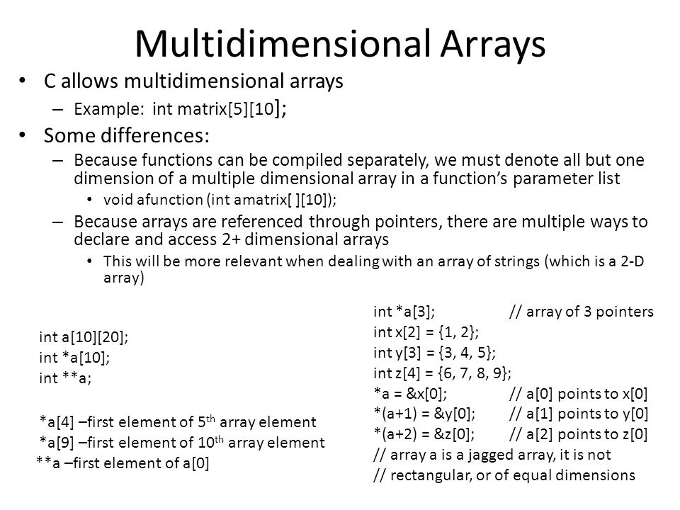 Multidimensional Arrays C allows multidimensional arrays – Example: int matrix[5][10 ]; Some differences: – Because functions can be compiled separately, we must denote all but one dimension of a multiple dimensional array in a function's parameter list void afunction (int amatrix[ ][10]); – Because arrays are referenced through pointers, there are multiple ways to declare and access 2+ dimensional arrays This will be more relevant when dealing with an array of strings (which is a 2-D array) int a[10][20]; int *a[10]; int **a; *a[4] –first element of 5 th array element *a[9] –first element of 10 th array element **a –first element of a[0] int *a[3];// array of 3 pointers int x[2] = {1, 2}; int y[3] = {3, 4, 5}; int z[4] = {6, 7, 8, 9}; *a = &x[0];// a[0] points to x[0] *(a+1) = &y[0];// a[1] points to y[0] *(a+2) = &z[0];// a[2] points to z[0] // array a is a jagged array, it is not // rectangular, or of equal dimensions